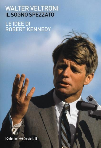 Il sogno spezzato. Le idee di Robert Kennedy - Walter Veltroni - copertina