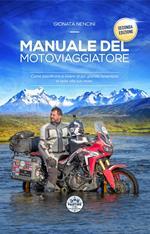 Manuale del motoviaggiatore. Come pianificare e vivere la più grande avventura in sella alla tua moto. Nuova ediz.