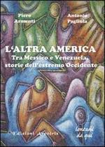 L' altra America. Tra Messico e Venezuela, storie dell'estremo Occidente