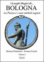 Luoghi magici di Bologna. Vol. 1: La piazza e i suoi simboli segreti.