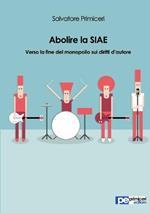Abolire la SIAE. Verso la fine del monopolio sui diritti d'autore