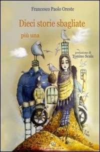 Dieci storie sbagliate più una - Francesco Paolo Oreste - copertina