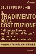 Il tradimento della Costituzione. Dall'Unione Europea agli «Stati Uniti d'Europa». La rinuncia alla sovranità nazionale