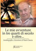 «Le mie avventure in tre quarti di secolo e oltre...» (Autobiografia e avventure di Paolo Ciancia)