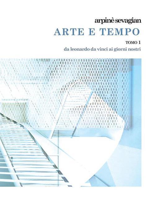 Arte e tempo. Vol. 1: Da Leonardo da Vinci ai giorni nostri. - Arpinè Sevagian - copertina