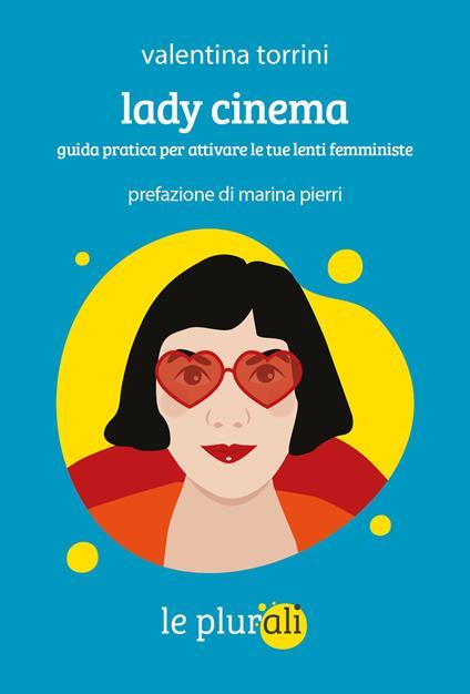 Lady cinema. Guida pratica per attivare le tue lenti femministe - Valentina Torrini - copertina