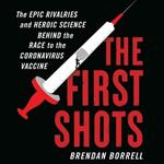 The First Shots Lib/E: The Epic Rivalries and Heroic Science Behind the Race to the Coronavirus Vaccine